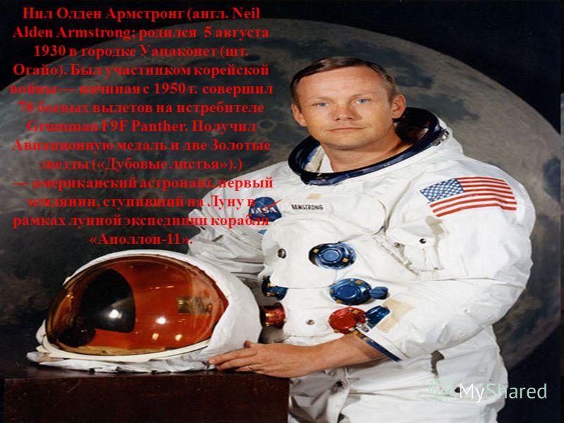 Нил Олден Армстронг (англ. Neil Alden Armstrong; родился 5 августа 1930 в городке Уапаконет (шт. Огайо). Был участником корейской войны начиная с 1950 г. совершил 78 боевых вылетов на истребителе Grumman F9F Panther. Получил Авиационную медаль и две