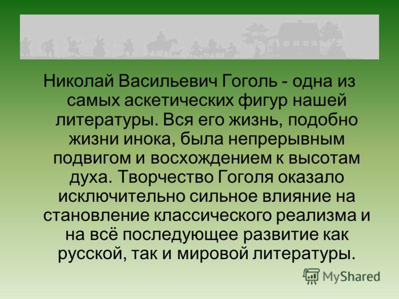 Николай Васильевич Гоголь - одна из самых аскетических фигур нашей литературы. Вся его жизнь, подобно жизни инока, была непрерывным подвигом и восхождением к высотам духа. Творчество Гоголя оказало исключительно сильное влияние на становление классич