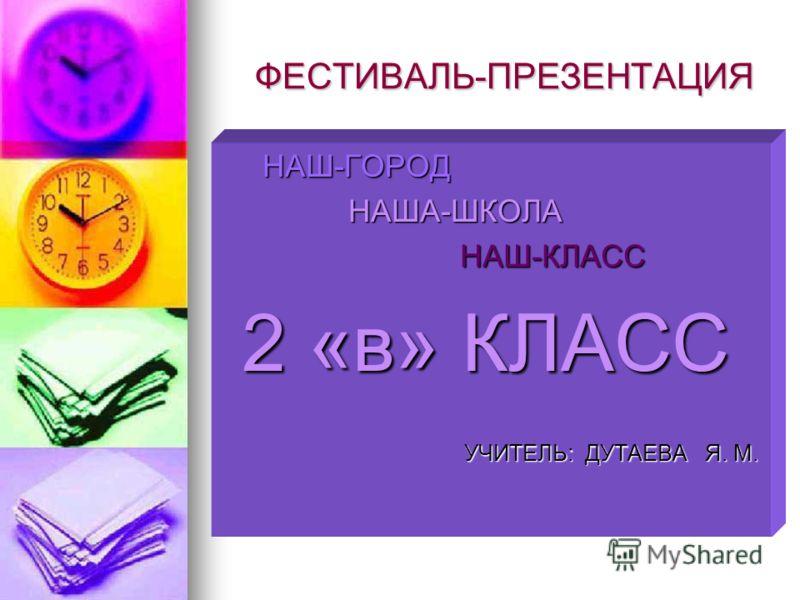 ФЕСТИВАЛЬ-ПРЕЗЕНТАЦИЯ ФЕСТИВАЛЬ-ПРЕЗЕНТАЦИЯ НАШ-ГОРОД НАШ-ГОРОД НАША-ШКОЛА НАША-ШКОЛА НАШ-КЛАСС НАШ-КЛАСС 2 «в» КЛАСС 2 «в» КЛАСС УЧИТЕЛЬ: ДУТАЕВА Я. М. УЧИТЕЛЬ: ДУТАЕВА Я. М.