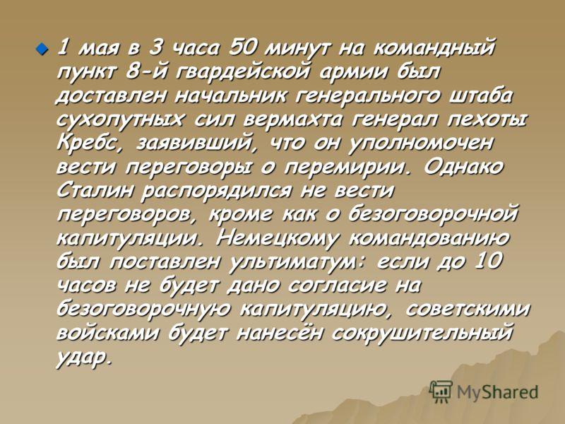 1 мая в 3 часа 50 минут на командный пункт 8-й гвардейской армии был доставлен начальник генерального штаба сухопутных сил вермахта генерал пехоты Кребс, заявивший, что он уполномочен вести переговоры о перемирии. Однако Сталин распорядился не вести