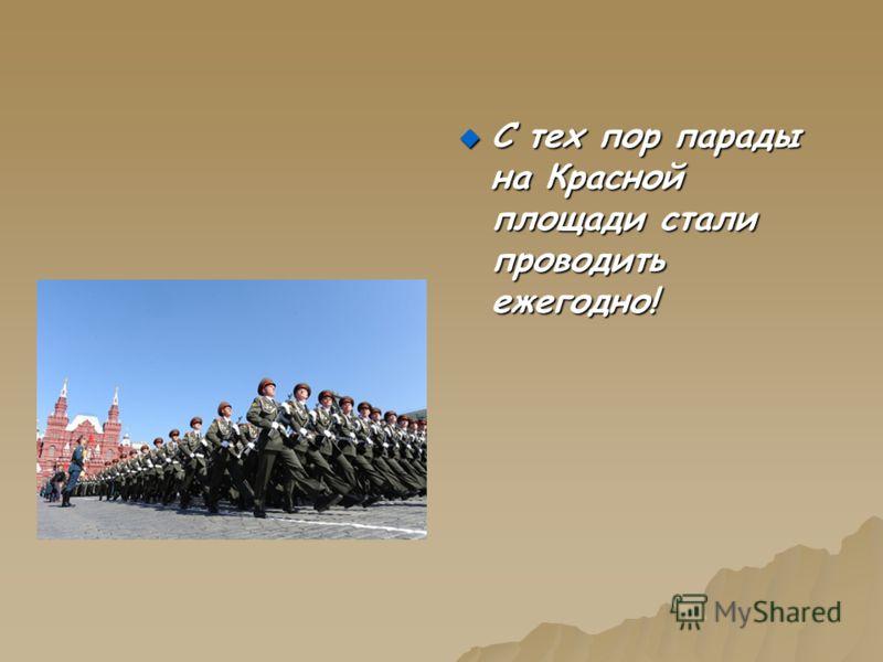 С тех пор парады на Красной площади стали проводить ежегодно! С тех пор парады на Красной площади стали проводить ежегодно!