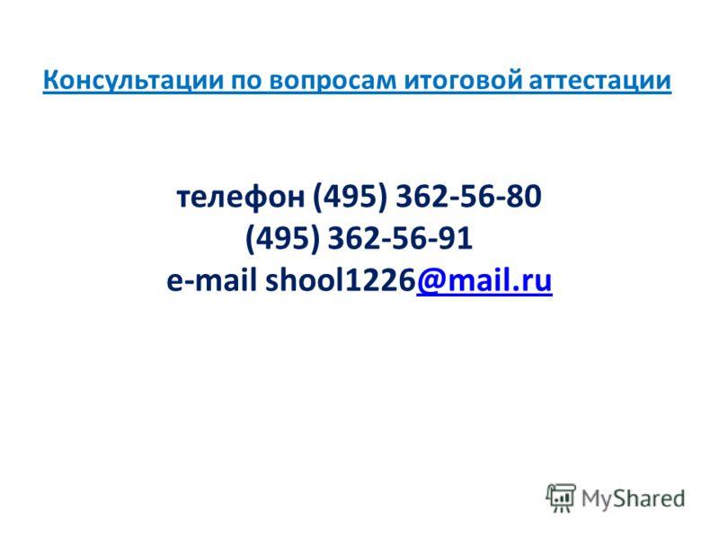 Консультации по вопросам итоговой аттестации телефон (495) 362-56-80 (495) 362-56-91 e-mail shool1226@mail.ru@mail.ru