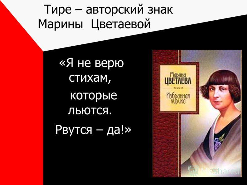 Тире – авторский знак Марины Цветаевой «Я не верю стихам, которые льются. Рвутся – да!»