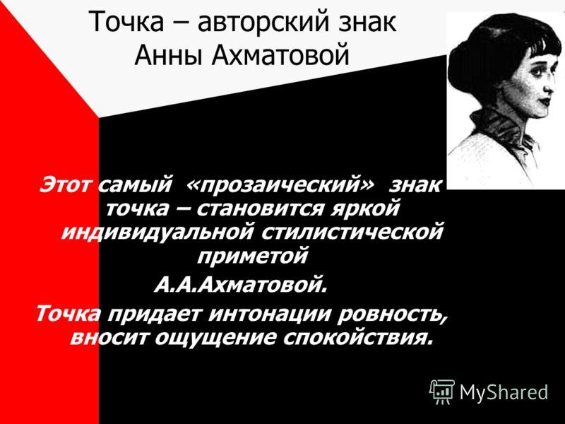 Точка – авторский знак Анны Ахматовой Этот самый «прозаический» знак – точка – становится яркой индивидуальной стилистической приметой А.А.Ахматовой. Точка придает интонации ровность, вносит ощущение спокойствия.