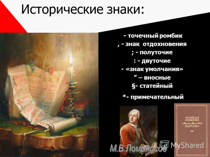 Исторические знаки: - точечный ромбик, - знак отдохновения ; - полуточие : - двуточие - «знак умолчания» – вносные §- статейный *- примечательный