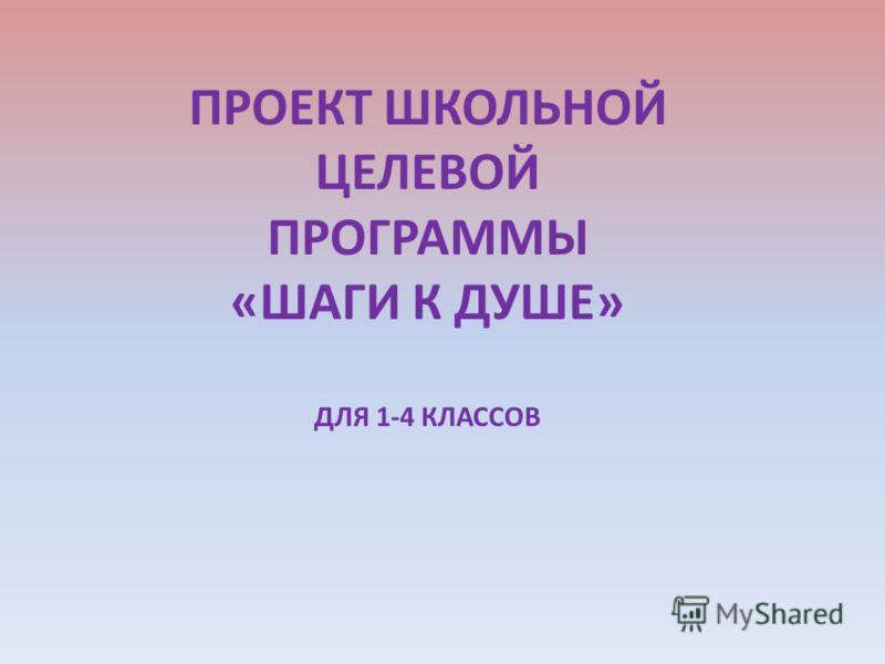 ПРОЕКТ ШКОЛЬНОЙ ЦЕЛЕВОЙ ПРОГРАММЫ «ШАГИ К ДУШЕ» ДЛЯ 1-4 КЛАССОВ