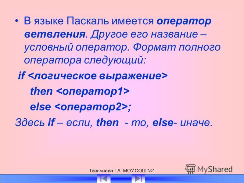 Твельнева Т.А. МОУ СОШ 1 В языке Паскаль имеется оператор ветвления. Другое его название – условный оператор. Формат полного оператора следующий: if then else ; Здесь if – если, then - то, else- иначе.
