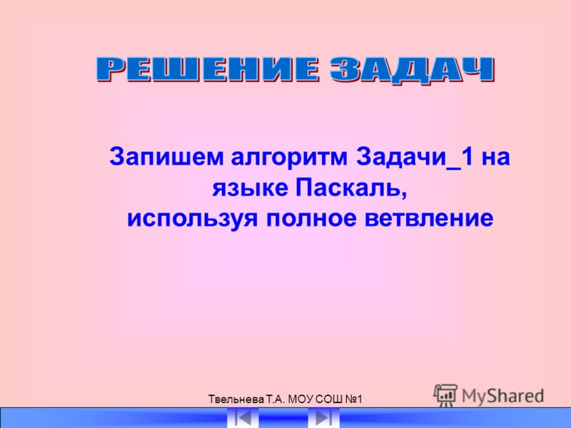 Твельнева Т.А. МОУ СОШ 1 Запишем алгоритм Задачи_1 на языке Паскаль, используя полное ветвление