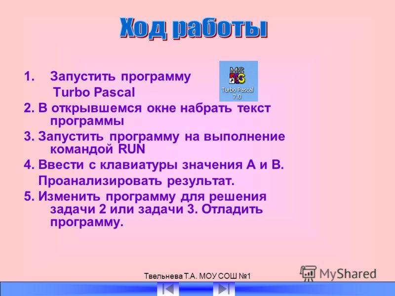 Твельнева Т.А. МОУ СОШ 1 1.Запустить программу Turbo Pascal 2. В открывшемся окне набрать текст программы 3. Запустить программу на выполнение командой RUN 4. Ввести с клавиатуры значения А и В. Проанализировать результат. 5. Изменить программу для р