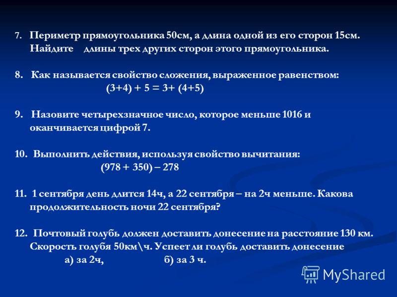 7. Периметр прямоугольника 50см, а длина одной из его сторон 15см. Найдите длины трех других сторон этого прямоугольника. 8. Как называется свойство сложения, выраженное равенством: (3+4) + 5 = 3+ (4+5) 9. Назовите четырехзначное число, которое меньш