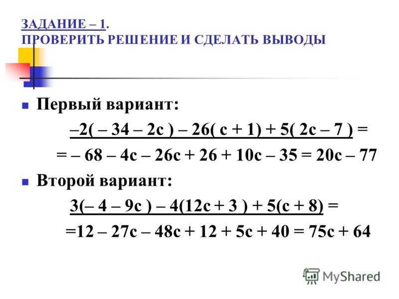 ЗАДАНИЕ – 1. ПРОВЕРИТЬ РЕШЕНИЕ И СДЕЛАТЬ ВЫВОДЫ Первый вариант: –2( – 34 – 2с ) – 26( с + 1) + 5( 2с – 7 ) = = – 68 – 4с – 26с + 26 + 10с – 35 = 20с – 77 Второй вариант: 3(– 4 – 9с ) – 4(12с + 3 ) + 5(с + 8) = =12 – 27с – 48с + 12 + 5с + 40 = 75с + 6