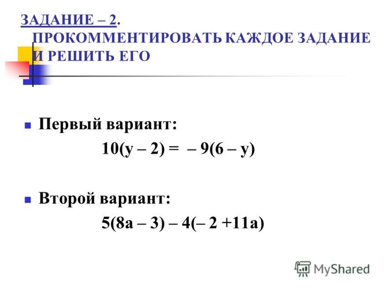 ЗАДАНИЕ – 2. ПРОКОММЕНТИРОВАТЬ КАЖДОЕ ЗАДАНИЕ И РЕШИТЬ ЕГО Первый вариант: 10(у – 2) = – 9(6 – у) Второй вариант: 5(8а – 3) – 4(– 2 +11а)