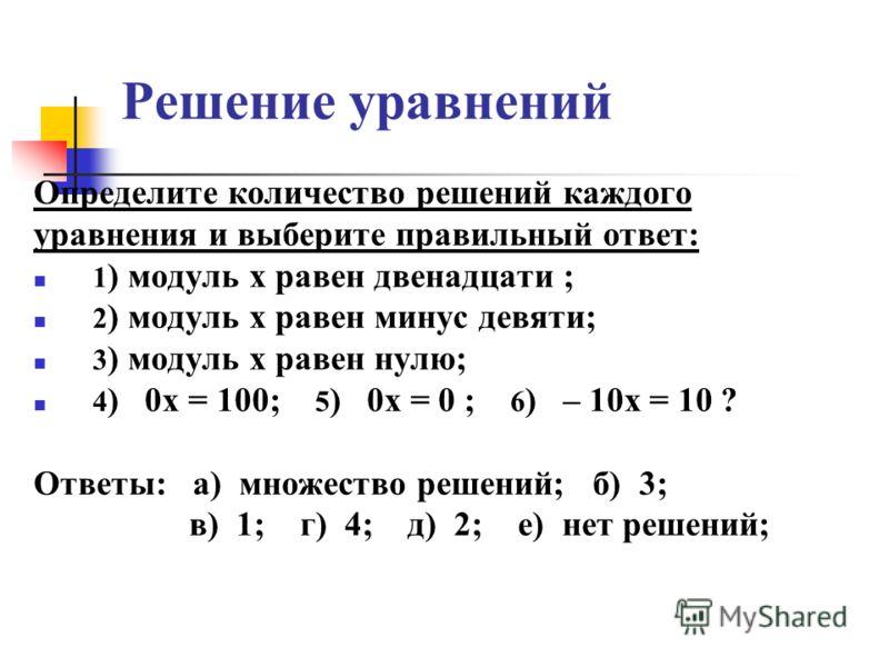 Решение уравнений Определите количество решений каждого уравнения и выберите правильный ответ: 1 ) модуль x равен двенадцати ; 2 ) модуль х равен минус девяти; 3 ) модуль х равен нулю; 4 ) 0х = 100; 5 ) 0х = 0 ; 6 ) – 10х = 10 ? Ответы: а) множество