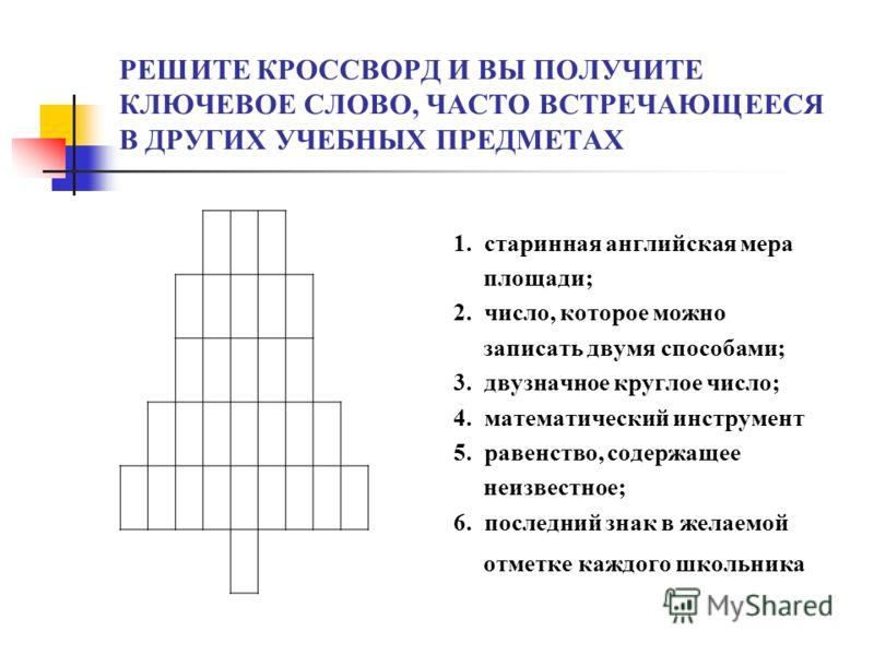 РЕШИТЕ КРОССВОРД И ВЫ ПОЛУЧИТЕ КЛЮЧЕВОЕ СЛОВО, ЧАСТО ВСТРЕЧАЮЩЕЕСЯ В ДРУГИХ УЧЕБНЫХ ПРЕДМЕТАХ 1. старинная английская мера площади; 2. число, которое можно записать двумя способами; 3. двузначное круглое число; 4. математический инструмент 5. равенст