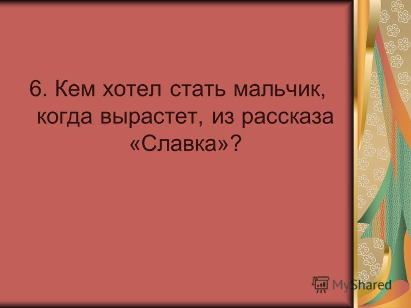 6. Кем хотел стать мальчик, когда вырастет, из рассказа «Славка»?