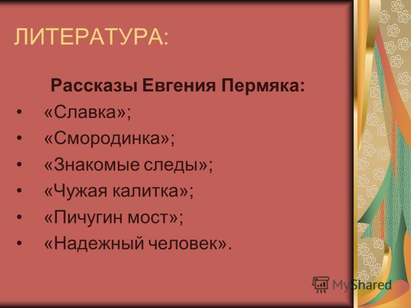 ЛИТЕРАТУРА: Рассказы Евгения Пермяка: «Славка»; «Смородинка»; «Знакомые следы»; «Чужая калитка»; «Пичугин мост»; «Надежный человек».
