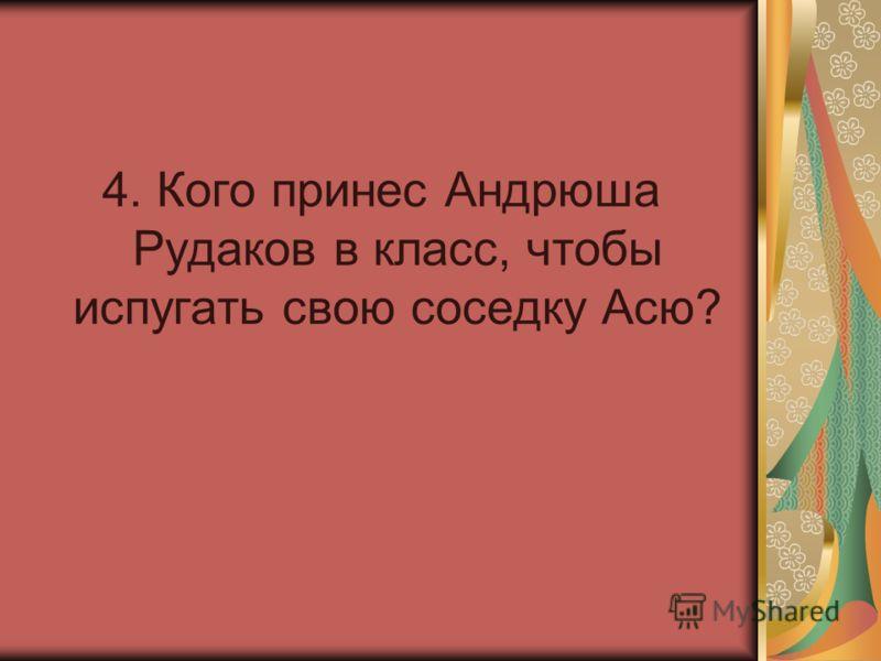 4. Кого принес Андрюша Рудаков в класс, чтобы испугать свою соседку Асю?