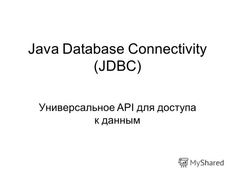 Java Database Connectivity (JDBC) Универсальное API для доступа к данным