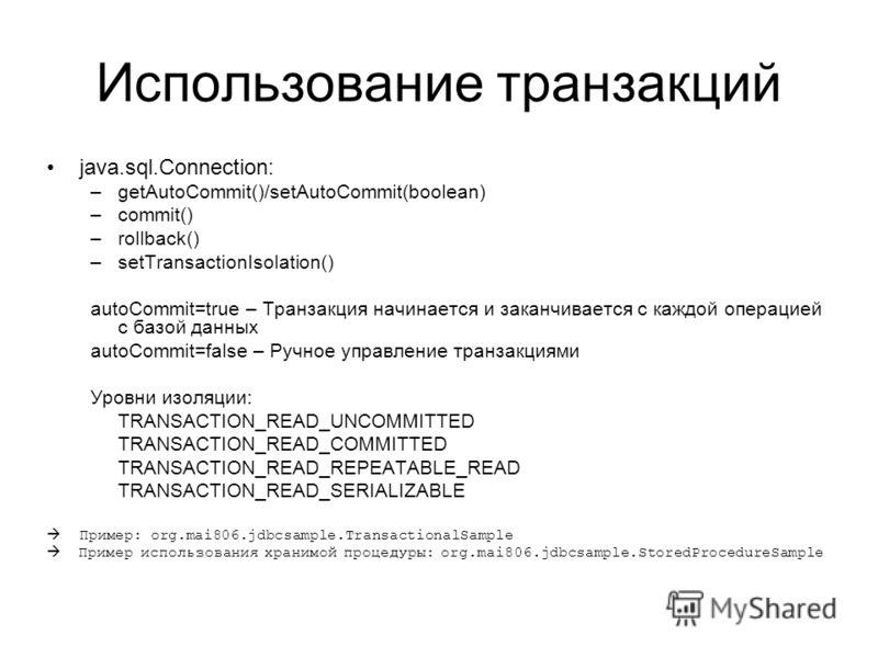 Использование транзакций java.sql.Connection: –getAutoCommit()/setAutoCommit(boolean) –commit() –rollback() –setTransactionIsolation() autoCommit=true – Транзакция начинается и заканчивается c каждой операцией с базой данных autoCommit=false – Ручное