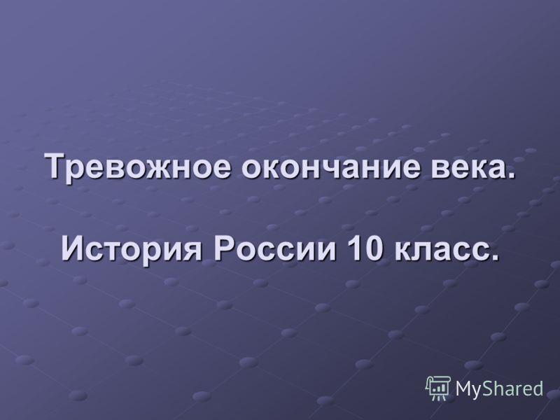 Тревожное окончание века. История России 10 класс.