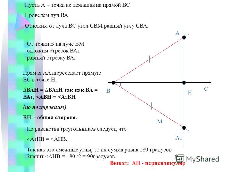 А В М Пусть А – точка не лежащая на прямой ВС. Проведём луч ВА Отложим от луча ВС угол СВМ равный углу СВА. С От точки В на луче ВМ отложим отрезок ВА 1, равный отрезку ВА. А1 Н Прямая АА 1 пересекает прямую ВС в точке Н. ВАН = ВА 1 Н так как ВА = ВА