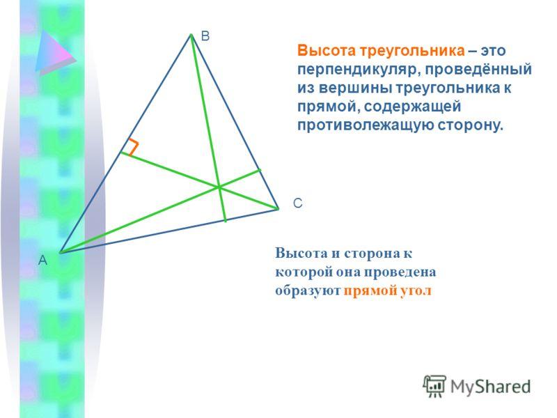 А В С Высота треугольника – это перпендикуляр, проведённый из вершины треугольника к прямой, содержащей противолежащую сторону. Высота и сторона к которой она проведена образуют прямой угол