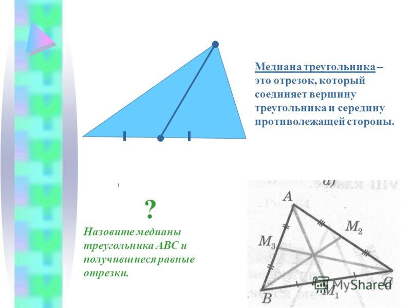 Медиана треугольника – это отрезок, который соединяет вершину треугольника и середину противолежащей стороны. Назовите медианы треугольника АВС и получившиеся равные отрезки. ?