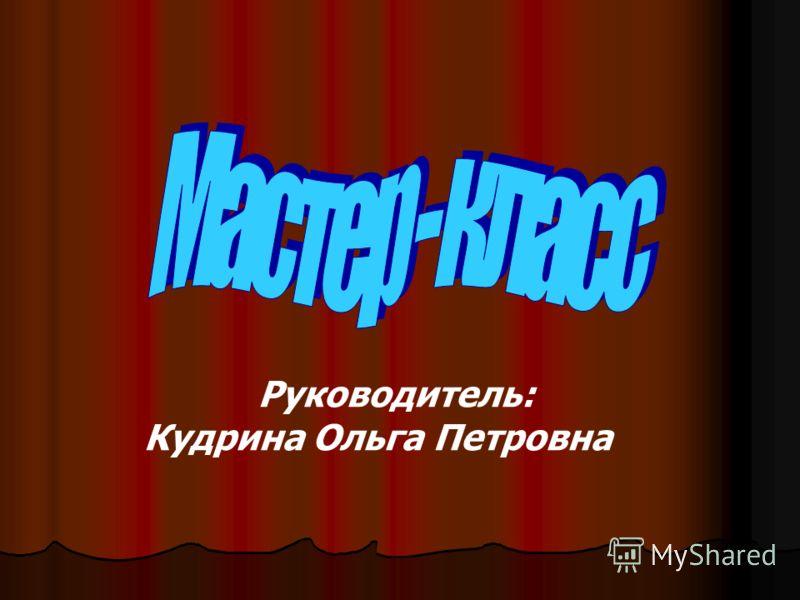 Руководитель: Кудрина Ольга Петровна