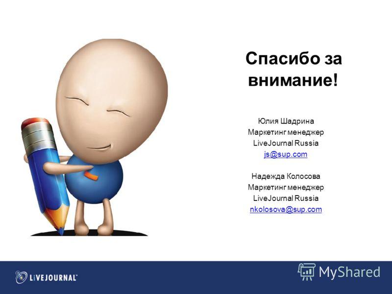 Спасибо за внимание! Юлия Шадрина Маркетинг менеджер LiveJournal Russia js@sup.com Надежда Колосова Маркетинг менеджер LiveJournal Russia nkolosova@sup.com
