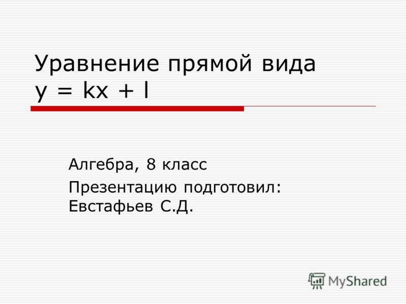 Уравнение прямой вида y = kx + l Алгебра, 8 класс Презентацию подготовил: Евстафьев С.Д.