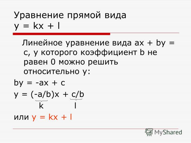 Уравнение прямой вида y = kx + l Линейное уравнение вида ax + by = с, у которого коэффициент b не равен 0 можно решить относительно у: by = -ax + с y = (-a/b)x + c/b k l или y = kx + l