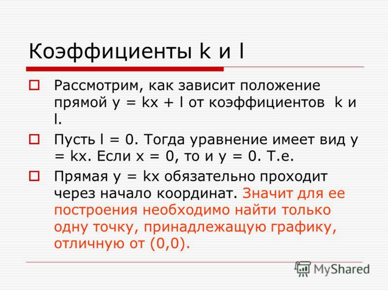 Коэффициенты k и l Рассмотрим, как зависит положение прямой y = kx + l от коэффициентов k и l. Пусть l = 0. Тогда уравнение имеет вид y = kx. Если x = 0, то и y = 0. Т.е. Прямая y = kx обязательно проходит через начало координат. Значит для ее постро