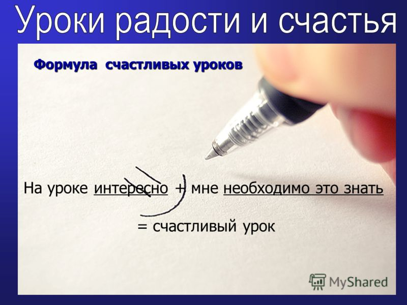 Формула счастливых уроков На уроке интересно + мне необходимо это знать = счастливый урок