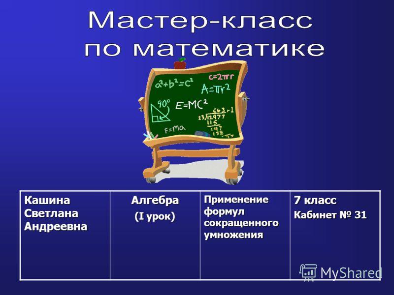 Кашина Светлана Андреевна Алгебра (I урок) Применение формул сокращенного умножения 7 класс Кабинет 31