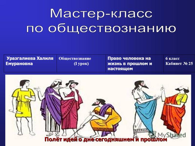 Уразгалиева Халиля Емурановна Обществознание (I урок) Право человека на жизнь в прошлом и настоящем 6 класс Кабинет 25 Полёт идей о дне сегодняшнем и прошлом