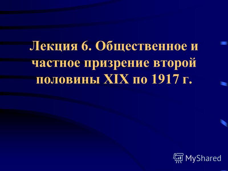 Лекция 6. Общественное и частное призрение второй половины XIX по 1917 г.