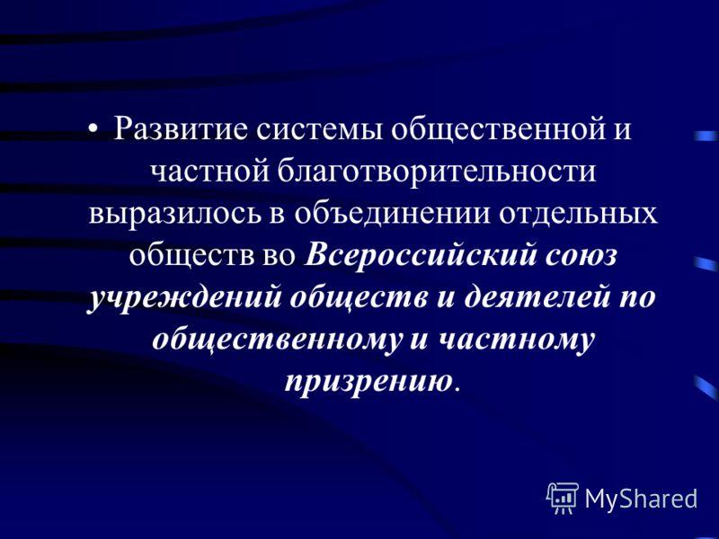 Развитие системы общественной и частной благотворительности выразилось в объединении отдельных обществ во Всероссийский союз учреждений обществ и деятелей по общественному и частному призрению.