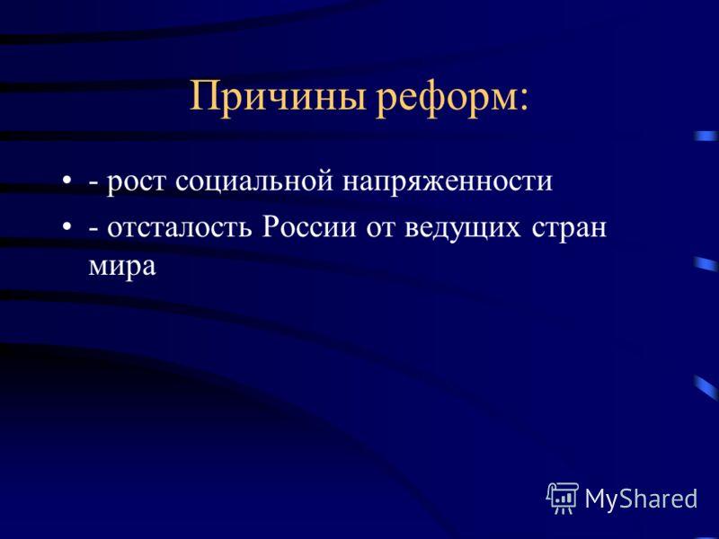 Причины реформ: - рост социальной напряженности - отсталость России от ведущих стран мира