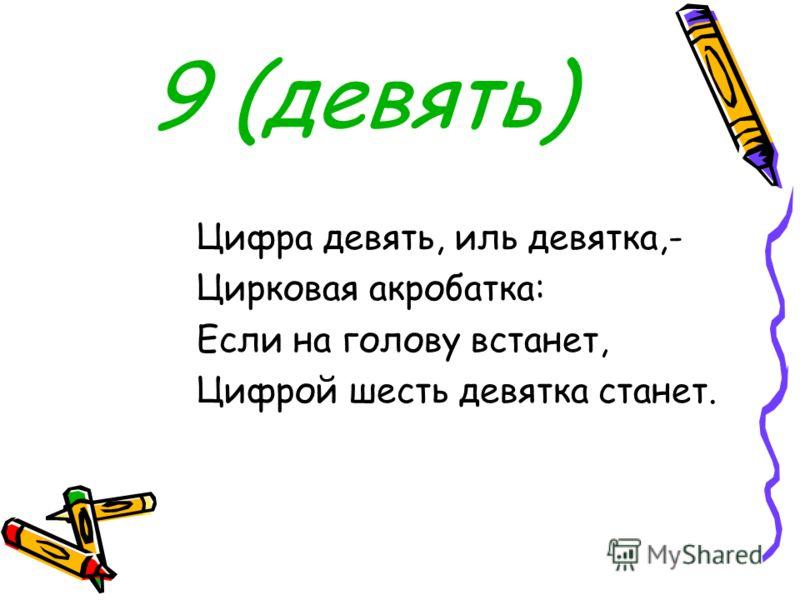 9 (девять) Цифра девять, иль девятка,- Цирковая акробатка: Если на голову встанет, Цифрой шесть девятка станет.
