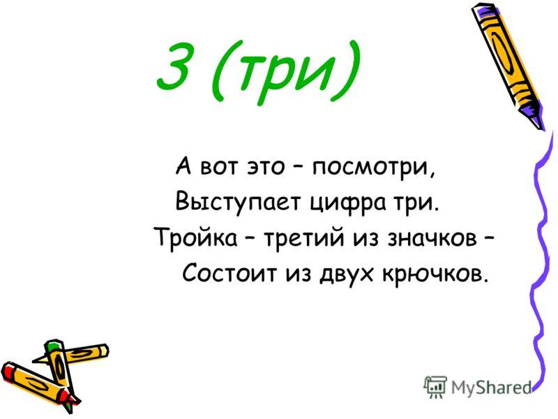 3 (три) А вот это – посмотри, Выступает цифра три. Тройка – третий из значков – Состоит из двух крючков.