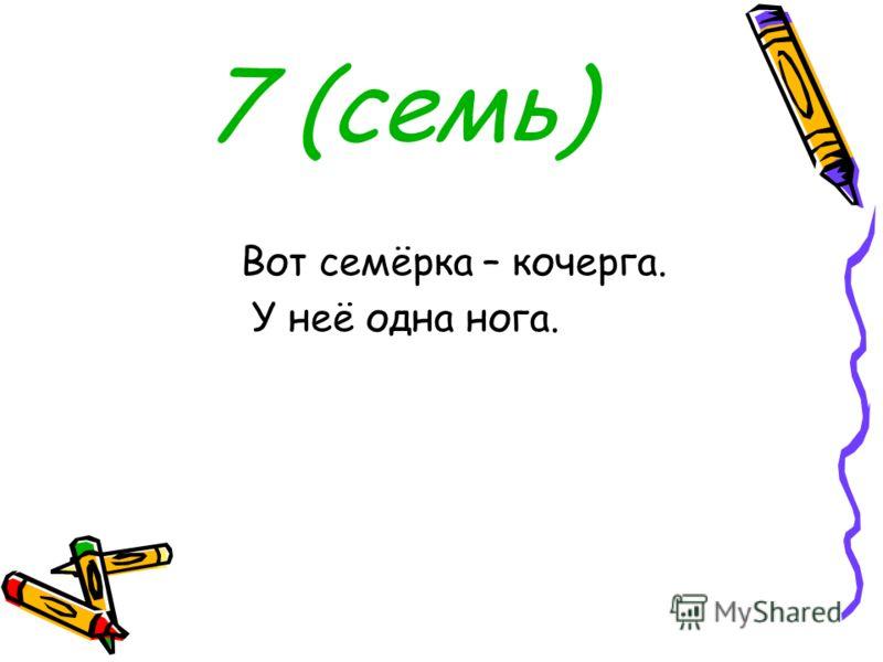 7 (семь) Вот семёрка – кочерга. У неё одна нога.