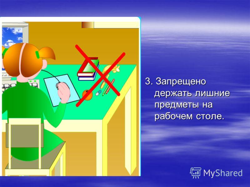 3. Запрещено держать лишние предметы на рабочем столе.