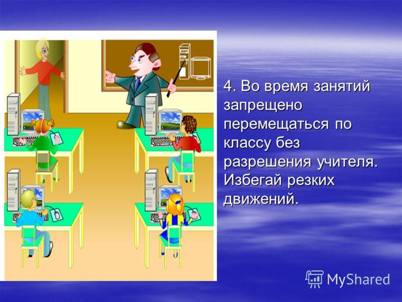 4. Во время занятий запрещено перемещаться по классу без разрешения учителя. Избегай резких движений.