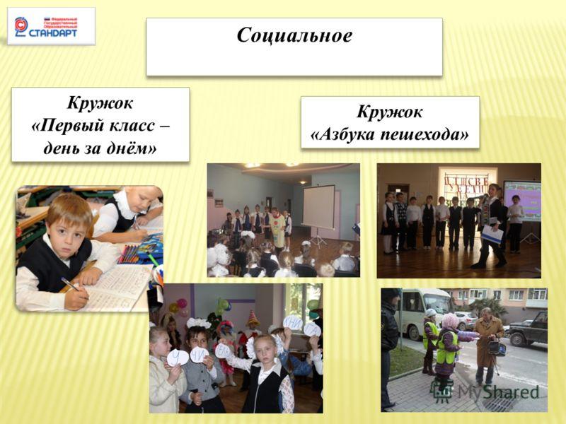 Социальное Кружок «Первый класс – день за днём» Кружок «Первый класс – день за днём» Кружок «Азбука пешехода» Кружок «Азбука пешехода»