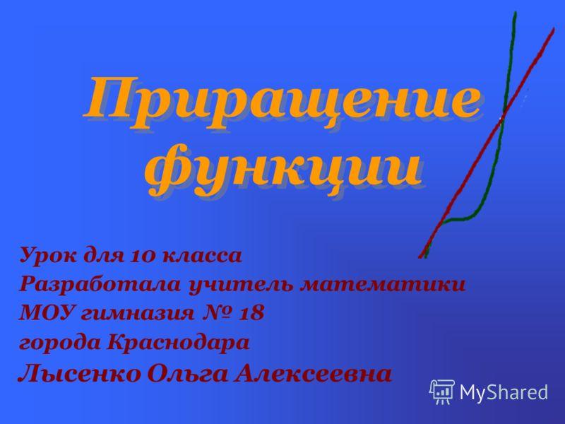 Приращение функции Урок для 10 класса Разработала учитель математики МОУ гимназия 18 города Краснодара Лысенко Ольга Алексеевна