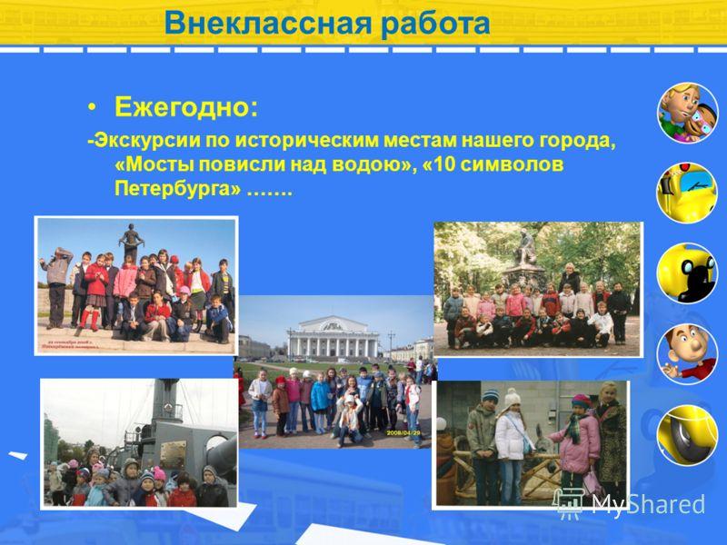 Внеклассная работа Ежегодно: -Экскурсии по историческим местам нашего города, «Мосты повисли над водою», «10 символов Петербурга» …….