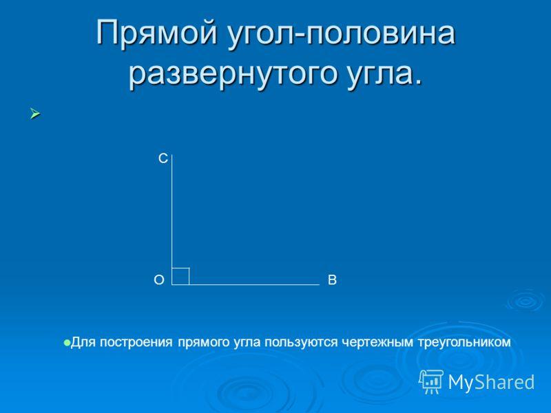 Прямой угол-половина развернутого угла. ВО С Для построения прямого угла пользуются чертежным треугольником