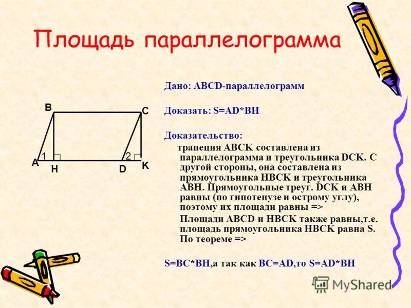 Площадь параллелограмма Дано: ABCD-параллелограмм Доказать: S=AD*BH Доказательство: трапеция ABCK составлена из параллелограмма и треугольника DCK. С другой стороны, она составлена из прямоугольника HBCK и треугольника ABH. Прямоугольные треуг. DCK и