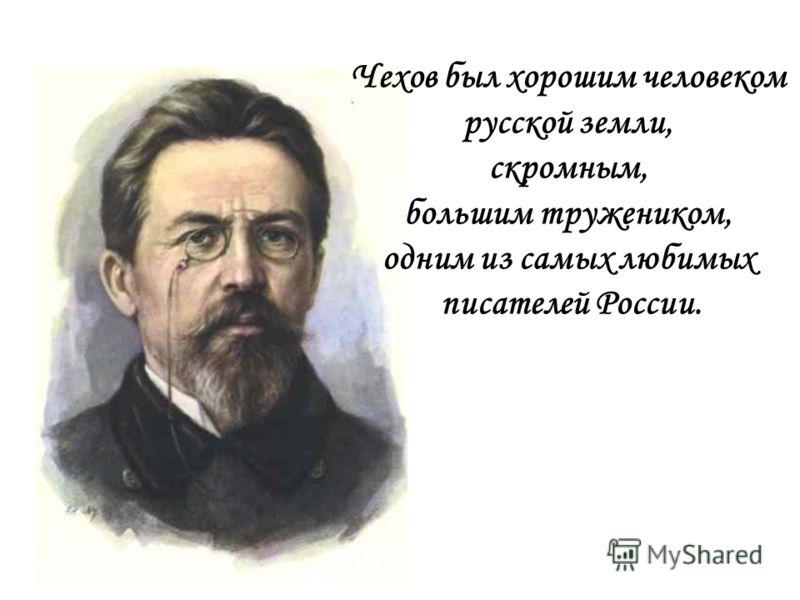 Чехов был хорошим человеком русской земли, скромным, большим тружеником, одним из самых любимых писателей России.