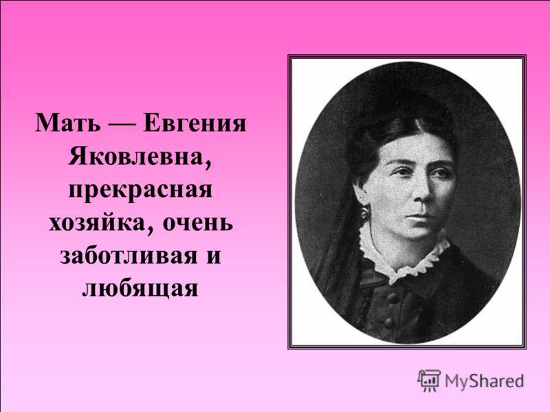 Мать Евгения Яковлевна, прекрасная хозяйка, очень заботливая и любящая